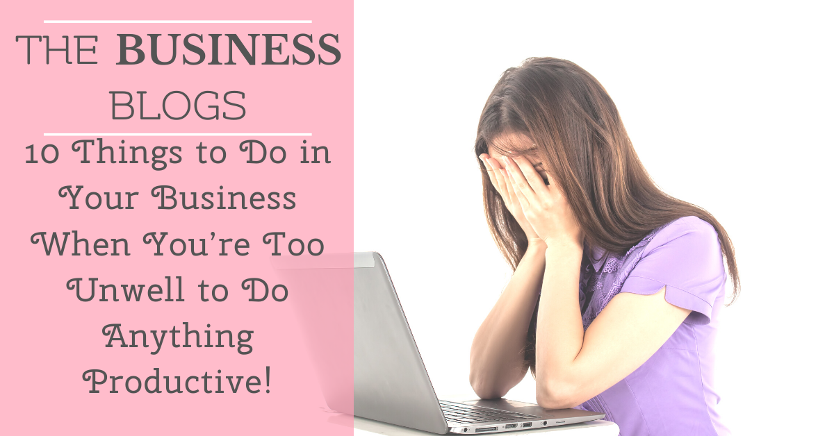 10 Things to Do in Your Business When You're Too Unwell to Do Anything Productive!